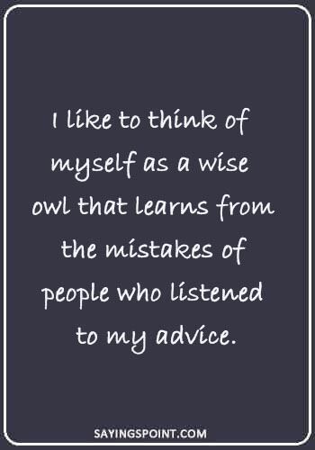 "Owl Sayings - ""I like to think of myself as a wise owl that learns from the mistakes of people who listened to my advice."""