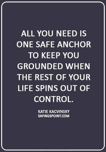 """Anchor Sayings - """"All you need is one safe anchor to keep you grounded when the rest of your life spins out of control."""" —Katie Kacvinsky"""