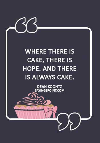 "Cake Sayings - ""Where there is cake, there is hope. And there is always cake."" —Dean Koontz"