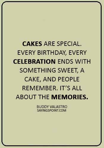 "Cake Sayings - ""Cakes are special. Every birthday, every celebration ends with something sweet, a cake, and people remember. It's all about the memories."" —Buddy Valastro"
