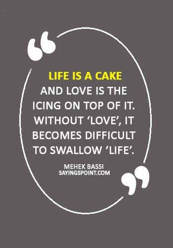 "cake quotes - ""Life is a cake and love is the icing on top of it. Without 'love', it becomes difficult to swallow 'life'."" —Mehek Bassi"