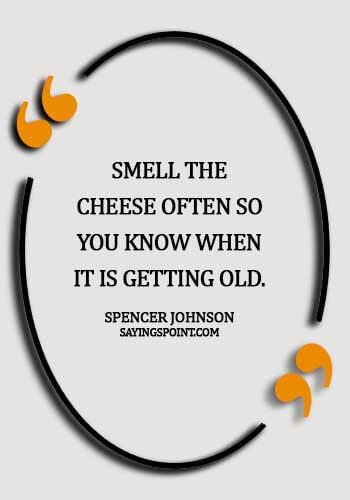 Cheese Sayings - Smell the cheese often so you know when it is getting old. - Spencer Johnson