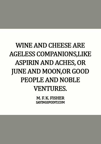 Cheese Quotes - Wine and cheese are ageless companions,like aspirin and aches, or June and moon,or good people and noble ventures. - M. F. K. Fisher
