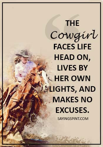 Cowgirl Saying - The cowgirl faces life head on, lives by her own lights, and makes no excuses.