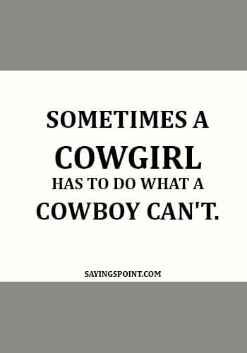 strong cowgirl quotes - Sometimes a cowgirl has to do what a cowboy can't.