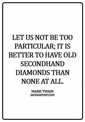 Diamond Sayings - Let us not be too particular; it is better to have old secondhand diamonds than none at all.