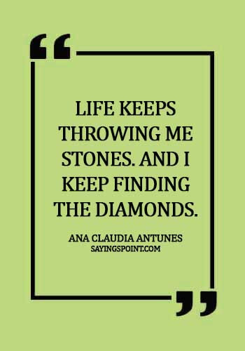 diamond quotes pinterest - Life keeps throwing me stones. And I keep finding the diamonds. - Ana Claudia Antunes