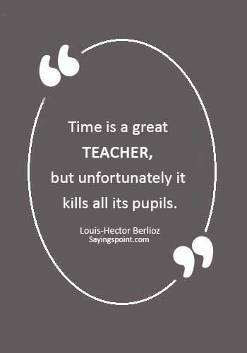 "Funny Teacher Sayings -""Time is a great teacher, but unfortunately it kills all its pupils."" —Louis-Hector Berlioz"