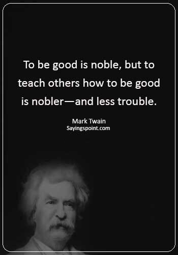 "funny educational quotes - ""To be good is noble, but to teach others how to be good is nobler—and less trouble."" —Mark Twain"