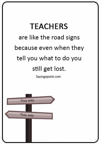 "Funny Teacher Quotes -""Teachers are like the road signs because even when they tell you what to do you still get lost."""