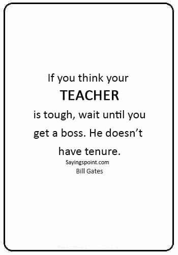 "funny teacher quotes pictures - ""If you think your teacher is tough, wait until you get a boss. He doesn't have tenure."" —Bill Gates"