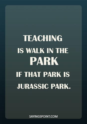 funny school quotes for students - Teaching is walk in the park. If that park is Jurassic park.