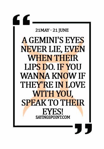 Gemini Sayings - A Gemini's eyes never lie, even when their lips do. If you wanna know if they're in love with you, speak to their eyes!