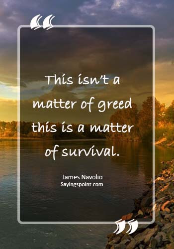 "greed is good quotes - ""This isn't a matter of greed — this is a matter of survival."" —James Navolio"