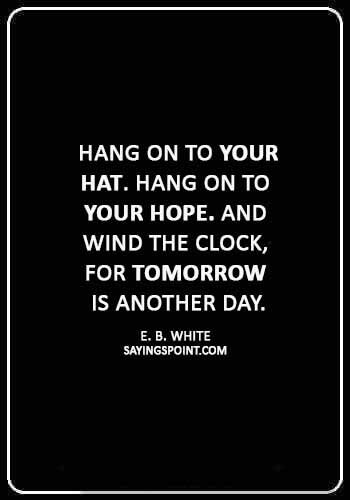 """Hat Sayings - """"Hang on to your hat. Hang on to your hope. And wind the clock, for tomorrow is another day."""" —E. B. White"""