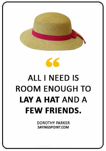 """Hat Quotes - """"All I need is room enough to lay a hat and a few friends."""" —Dorothy Parker"""