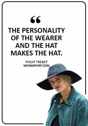 """Hat Sayings - """"The personality of the wearer and the hat makes the hat."""" —Philip Treacy"""