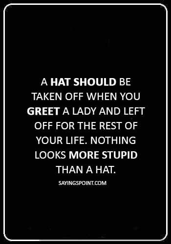 """Hat Quotes - """"A hat should be taken off when you greet a lady and left off for the rest of your life. Nothing looks more stupid than a hat."""""""