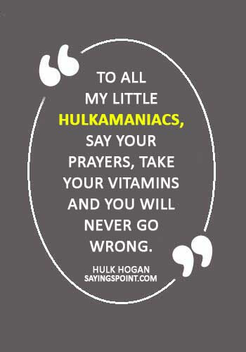 """hulk hogan Quotes - """"To all my little Hulkamaniacs, say your prayers, take your vitamins and you will never go wrong."""" —Hulk Hogan"""