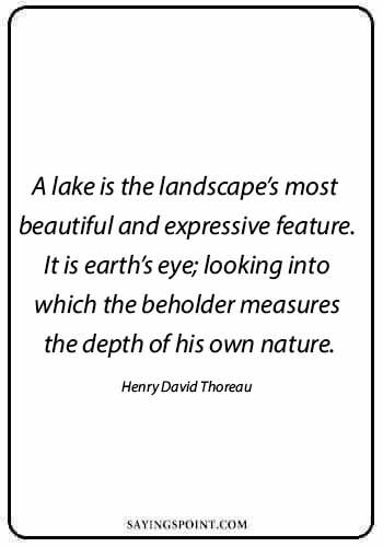"""Lake Sayings - """"A lake is the landscape's most beautiful and expressive feature. It is earth's eye; looking into which the beholder measures the depth of his own nature."""" —Henry David Thoreau"""