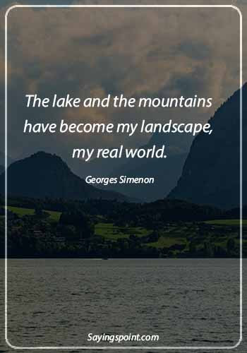 """Lake Sayings - """"The lake and the mountains have become my landscape, my real world."""" —Georges Simenon"""