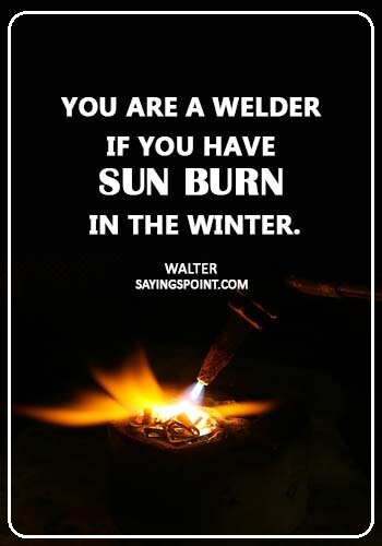 "Welding Sayings - ""You are a welder if you have sun burn in the winter."" —Walter"