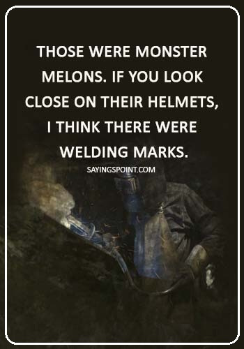 "welding memes - ""Those were monster melons. If you look close on their helmets, I think there were welding marks."