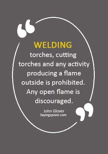 "Welding Quotes - ""Welding torches, cutting torches and any activity producing a flame outside is prohibited. Any open flame is discouraged."" —John Glover"