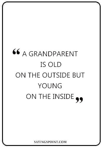 "Grandfather Sayings - ""A grandparent is old on the outside but young on the inside."" —Unknown"