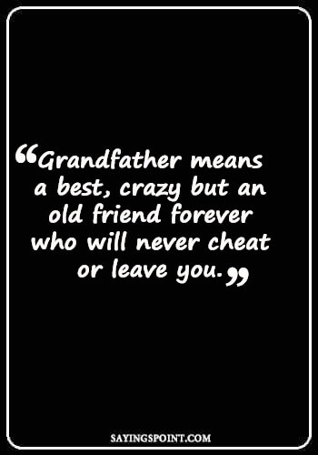 "I Miss You Grandpa Quotes - ""Grandfather means a best, crazy but an old friend forever who will never cheat or leave you."" —Unknown"