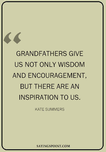 "Best Grandpa Quotes - ""Grandfathers give us not only wisdom and encouragement, but there are an inspiration to us."" —Kate Summers"
