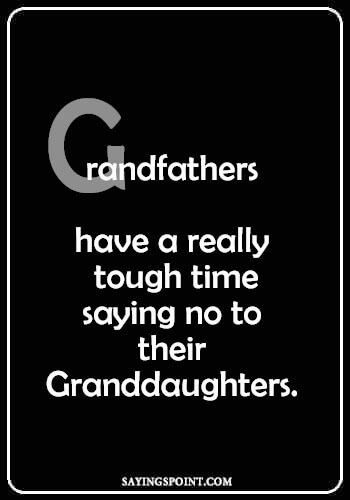 "Grandpa Quotes - ""Grandfathers have a really tough time saying no to their granddaughters."" —Unknown"