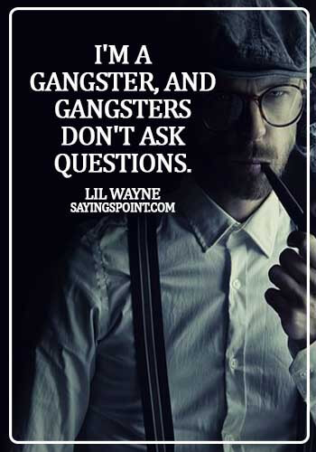 Gangster Sayings - I'm a gangster, and gangsters don't ask questions. - Lil Wayne