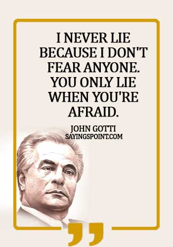 Gangster Sayings - I never lie because I don't fear anyone. You only lie when you're afraid. - John Gotti
