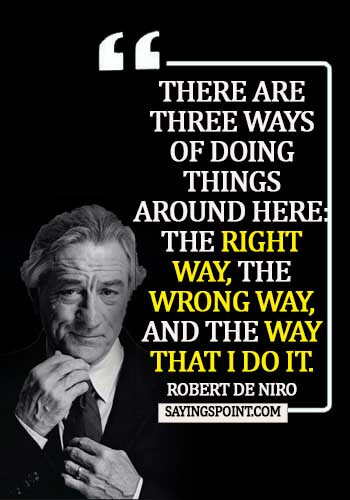 Gangster Quotes - There are three ways of doing things around here: the right way, the wrong way, and the way that I do it. - Robert De Niro