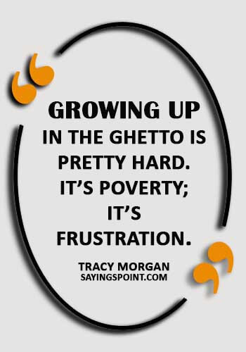 "Ghetto Sayings - ""Growing up in the ghetto is pretty hard. It's poverty; it's frustration."" —Tracy Morgan"