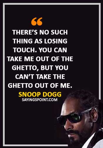"Ghetto Quotes - ""There's no such thing as losing touch. You can take me out of the ghetto, but you can't take the ghetto out of me."" —Snoop Dogg"
