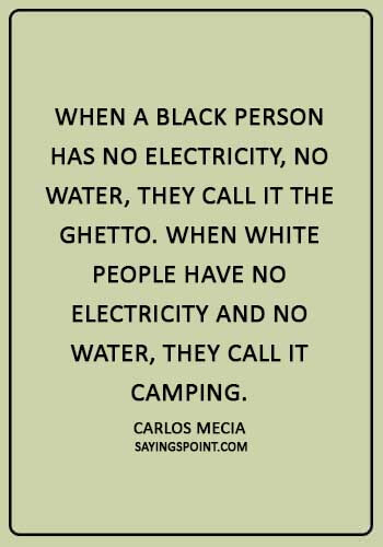 "Ghetto Quotes - ""When a black person has no electricity, no water, they call it the ghetto. When white people have no electricity and no water, they call it camping."" —Carlos Mecia"
