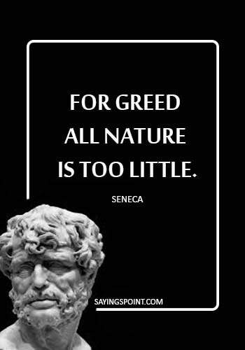 "Seneca Quotes - ""For greed all nature is too little."" —Seneca"