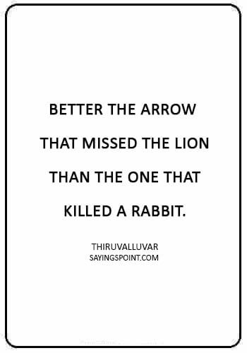 "Arrow Sayings -""Better the arrow that missed the lion than the one that killed a rabbit."" —Thiruvalluvar"