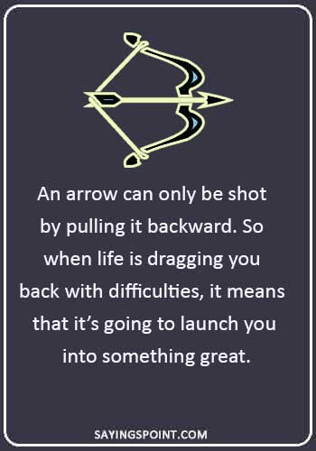 "Arrow Quotes - ""An arrow can only be shot by pulling it backward. So when life is dragging you back with difficulties, it means that it's going to launch you into something great."""
