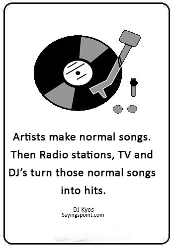 "DJ Sayings - ""Artists make normal songs. Then Radio stations, TV and DJ's turn those normal songs into hits."" —DJ Kyos"
