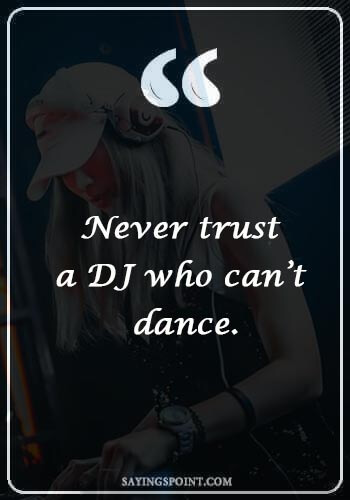 "DJ Quotes - ""Never trust a DJ who can't dance."""