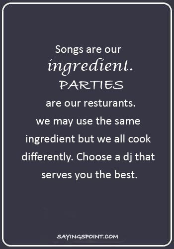 "DJ Sayings - ""Songs are our ingredient. Parties are our resturants.we may use the same ingredient but we all cook differently. Choose a dj that serves you the best."""