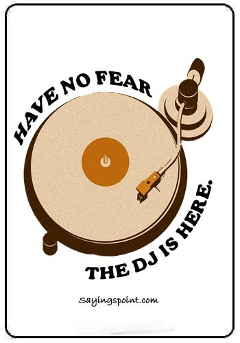 DJ Quotes - Have no fear .The DJ is here.
