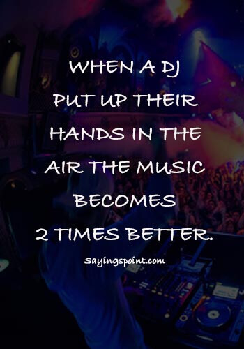 "DJ Quotes - ""When a dj put up their hands in the air the music becomes 2 times better."""