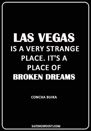 "Las Vegas Sayings - ""Las Vegas is a very strange place. It's a place of broken dreams."" —Concha Buika"