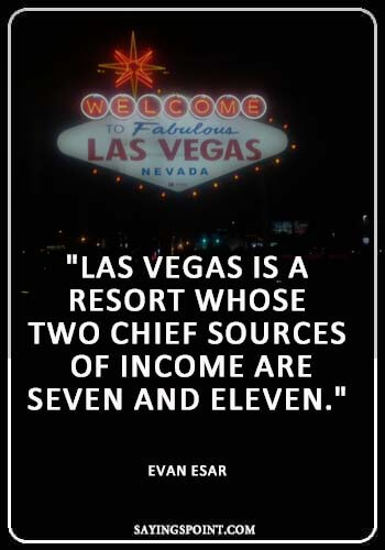 "Las Vegas Sayings - ""Las Vegas is a resort whose two chief sources of income are seven and eleven."" —Evan Esar"