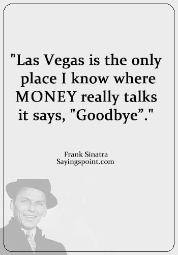 "Las Vegas Sayings - ""Las Vegas is the only place I know where money really talks--it says, ""Goodbye""."" —Frank Sinatra"