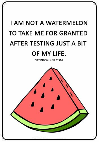 "Watermelon Quotes -  ""I am not a watermelon to take me for granted after testing just a bit of my life."""